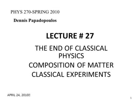 1 LECTURE # 27 THE END OF CLASSICAL PHYSICS COMPOSITION OF MATTER CLASSICAL EXPERIMENTS PHYS 270-SPRING 2010 Dennis Papadopoulos APRIL 24, 2010.