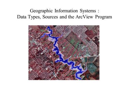Geographic Information Systems : Data Types, Sources and the ArcView Program.