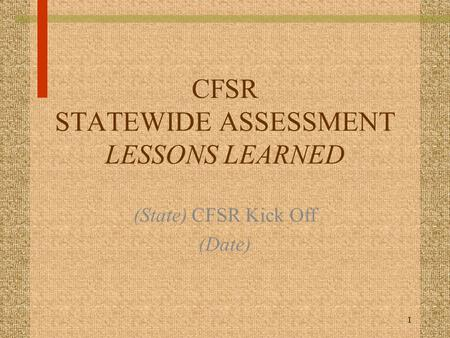 1 CFSR STATEWIDE ASSESSMENT LESSONS LEARNED (State) CFSR Kick Off (Date)
