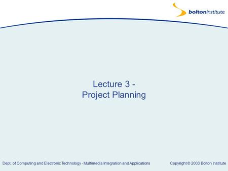 Copyright © 2003 Bolton Institute Dept. of Computing and Electronic Technology - Multimedia Integration and Applications Lecture 3 - Project Planning.