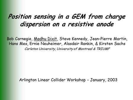 Position sensing in a GEM from charge dispersion on a resistive anode Bob Carnegie, Madhu Dixit, Steve Kennedy, Jean-Pierre Martin, Hans Mes, Ernie Neuheimer,