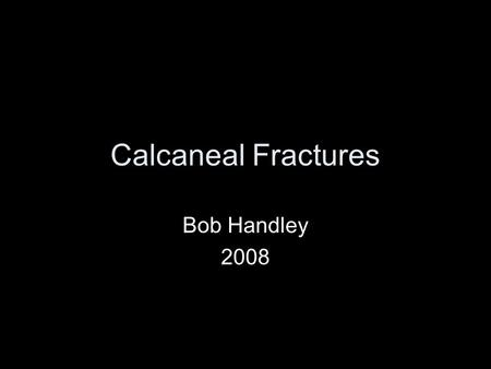 Calcaneal Fractures Bob Handley 2008. The heel bone What is it like? Where does it break? Can I mend it? Should I mend it?