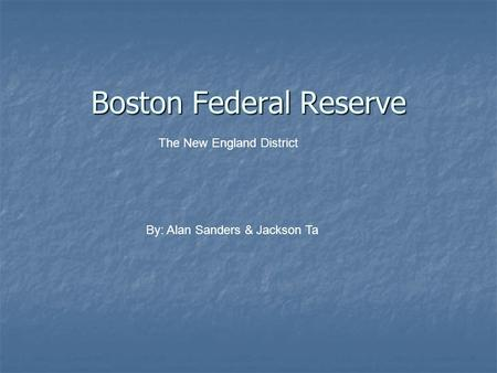 Boston Federal Reserve The New England District By: Alan Sanders & Jackson Ta.