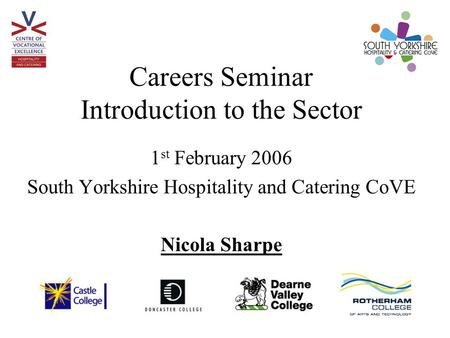 Careers Seminar Introduction to the Sector 1 st February 2006 South Yorkshire Hospitality and Catering CoVE Nicola Sharpe.