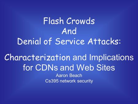 Flash Crowds And Denial of Service Attacks: Characterization and Implications for CDNs and Web Sites Aaron Beach Cs395 network security.