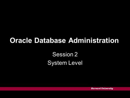 Harvard University Oracle Database Administration Session 2 System Level.