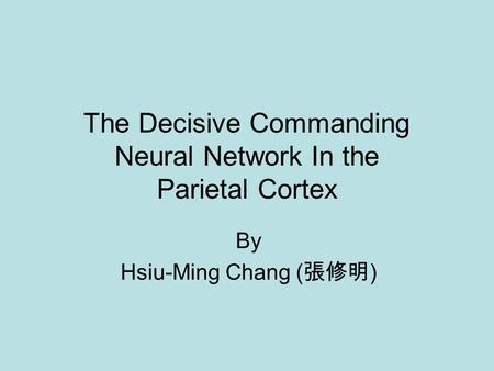 The Decisive Commanding Neural Network In the Parietal Cortex By Hsiu-Ming Chang ( 張修明 )