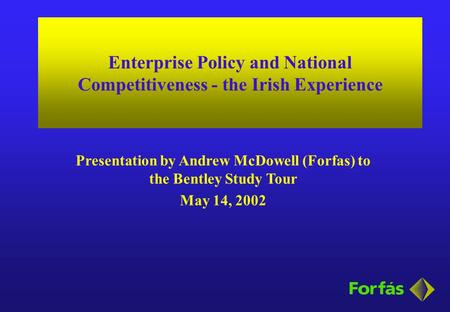 Enterprise Policy and National Competitiveness - the Irish Experience Presentation by Andrew McDowell (Forfas) to the Bentley Study Tour May 14, 2002.