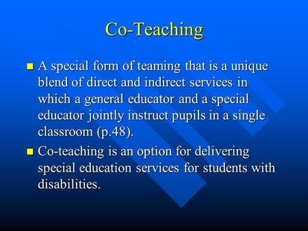 Co-Teaching A special form of teaming that is a unique blend of direct and indirect services in which a general educator and a special educator jointly.