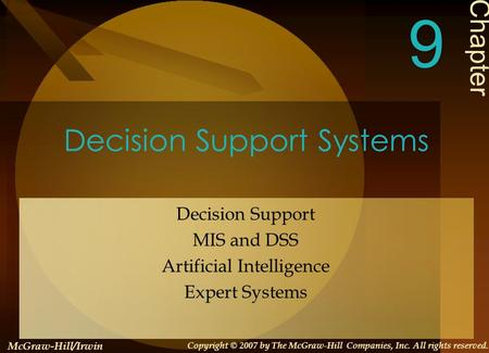 Decision Support Systems Decision Support MIS and DSS Artificial Intelligence Expert Systems Chapter 9 McGraw-Hill/Irwin Copyright © 2007 by The McGraw-Hill.