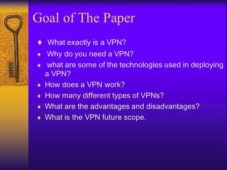 Goal of The Paper  What exactly is a VPN?  Why do you need a VPN?  what are some of the technologies used in deploying a VPN?  How does a VPN work?