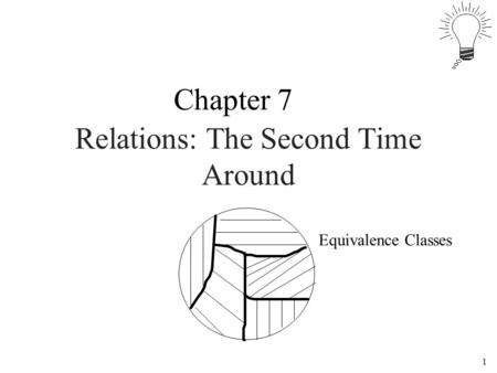 1 Relations: The Second Time Around Chapter 7 Equivalence Classes.
