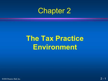 2 - 1 ©2004 Prentice Hall, Inc. The Tax Practice Environment Chapter 2.