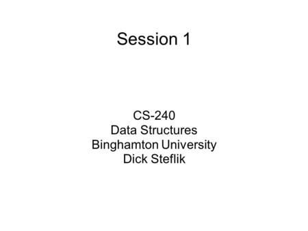 Session 1 CS-240 Data Structures Binghamton University Dick Steflik.