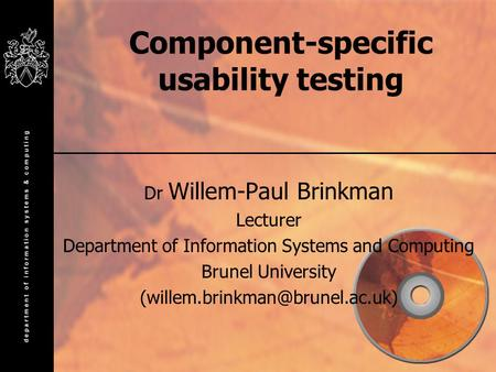 Component-specific usability testing Dr Willem-Paul Brinkman Lecturer Department of Information Systems and Computing Brunel University