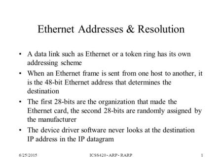 6/25/2015ICSS420 - ARP - RARP1 Ethernet Addresses & Resolution A data link such as Ethernet or a token ring has its own addressing scheme When an Ethernet.