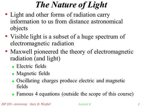 ISP 205 - Astronomy Gary D. Westfall1Lecture 6 The Nature of Light Light and other forms of radiation carry information to us from distance astronomical.