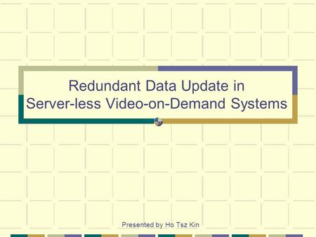 Redundant Data Update in Server-less Video-on-Demand Systems Presented by Ho Tsz Kin.