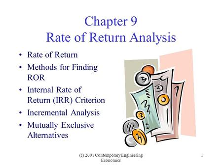(c) 2001 Contemporary Engineering Economics 1 Chapter 9 Rate of Return Analysis Rate of Return Methods for Finding ROR Internal Rate of Return (IRR) Criterion.