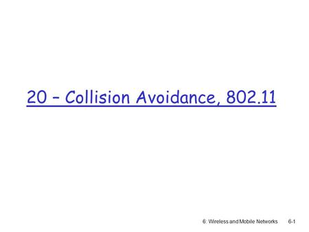 20 – Collision Avoidance, 802.11 6: Wireless and Mobile Networks6-1.