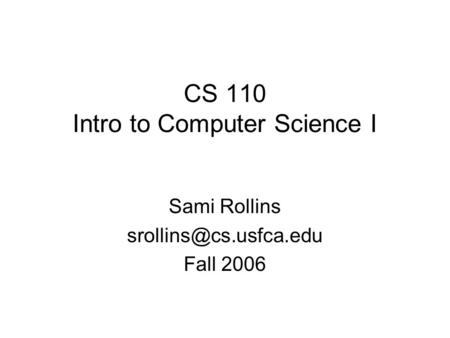 CS 110 Intro to Computer Science I Sami Rollins Fall 2006.
