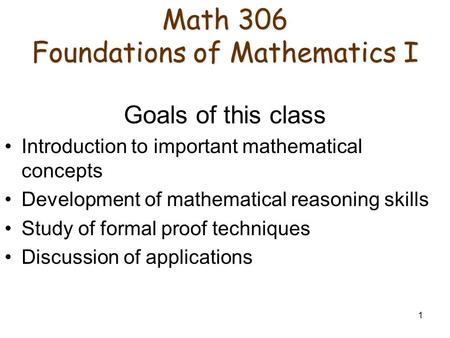1 Math 306 Foundations of Mathematics I Math 306 Foundations of Mathematics I Goals of this class Introduction to important mathematical concepts Development.