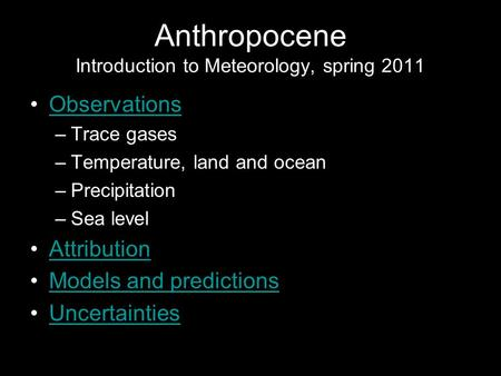 Anthropocene Introduction to Meteorology, spring 2011 Observations –Trace gases –Temperature, land and ocean –Precipitation –Sea level Attribution Models.