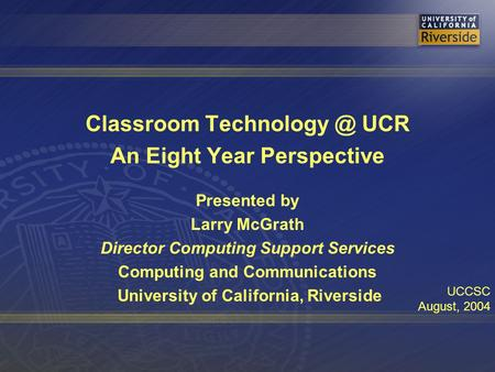 Classroom UCR An Eight Year Perspective Presented by Larry McGrath Director Computing Support Services Computing and Communications University.