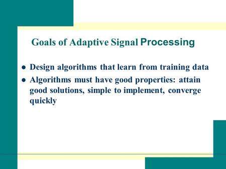 Goals of Adaptive Signal Processing Design algorithms that learn from training data Algorithms must have good properties: attain good solutions, simple.