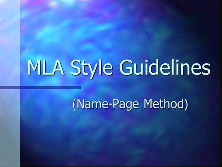 MLA Style Guidelines (Name-Page Method). MLA Style Guidelines MLA: Modern Language Association MLA: Modern Language Association Widely used in Arts &