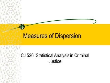 Measures of Dispersion CJ 526 Statistical Analysis in Criminal Justice.