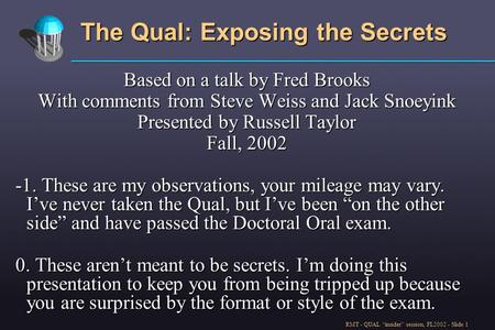 "RMT - QUAL ""insider"" session, FL2002 - Slide 1 The Qual: Exposing the Secrets Based on a talk by Fred Brooks With comments from Steve Weiss and Jack Snoeyink."