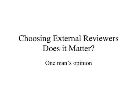 Choosing External Reviewers Does it Matter? One man's opinion.