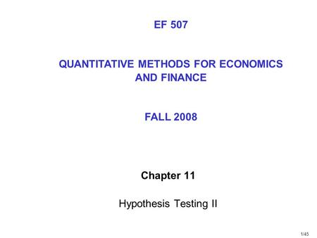 1/45 Chapter 11 Hypothesis Testing II EF 507 QUANTITATIVE METHODS FOR ECONOMICS AND FINANCE FALL 2008.