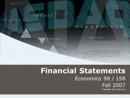 Financial Statements Economics 98 / 198 Fall 2007 Copyright 2007 Jason Lee.