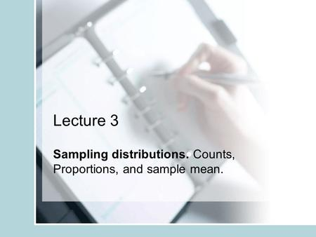 Lecture 3 Sampling distributions. Counts, Proportions, and sample mean.