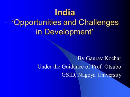 India ' Opportunities and Challenges in Development ' By Gaurav Kochar Under the Guidance of Prof. Otsubo GSID, Nagoya University.