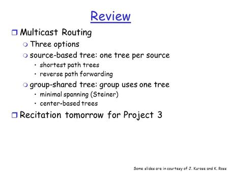 Review r Multicast Routing m Three options m source-based tree: one tree per source shortest path trees reverse path forwarding m group-shared tree: group.