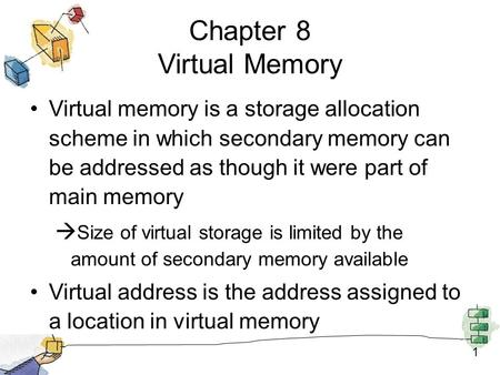 1 Chapter 8 Virtual Memory Virtual memory is a storage allocation scheme in which secondary memory can be addressed as though it were part of main memory.