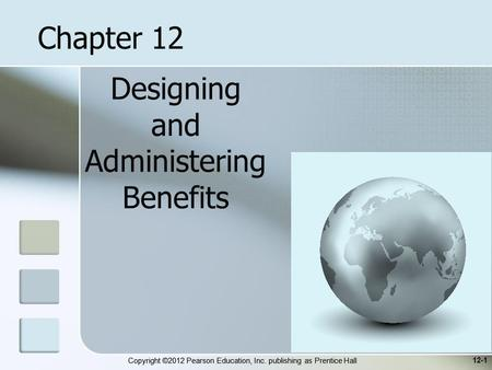 Copyright ©2012 Pearson Education, Inc. publishing as Prentice Hall Designing and Administering Benefits 12-1 Chapter 12.