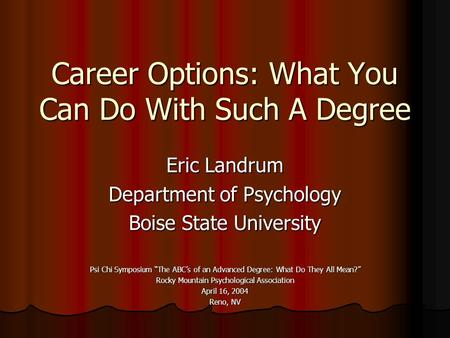 "Career Options: What You Can Do With Such A Degree Eric Landrum Department of Psychology Boise State University Psi Chi Symposium ""The ABC's of an Advanced."