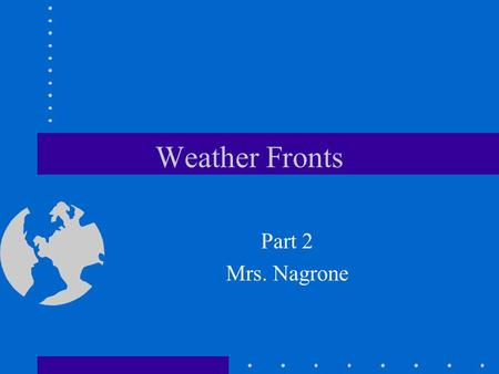 Weather Fronts Part 2 Mrs. Nagrone. Objectives You will have the understanding of how air masses and the collision of air masses cause weather conditions.