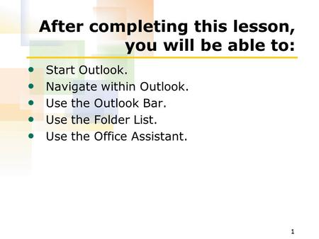 1 After completing this lesson, you will be able to: Start Outlook. Navigate within Outlook. Use the Outlook Bar. Use the Folder List. Use the Office Assistant.