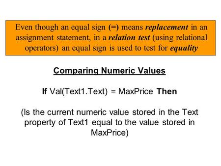 Comparing Numeric Values If Val(Text1.Text) = MaxPrice Then (Is the current numeric value stored in the Text property of Text1 equal to the value stored.