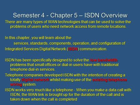 Semester 4 - Chapter 5 – ISDN Overview There are many types of WAN technologies that can be used to solve the problems of users who need network access.