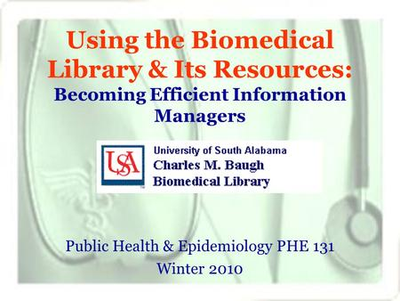 Using the Biomedical Library & Its Resources: Becoming Efficient Information Managers Public Health & Epidemiology PHE 131 Winter 2010.