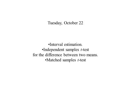 Tuesday, October 22 Interval estimation. Independent samples t-test for the difference between two means. Matched samples t-test.
