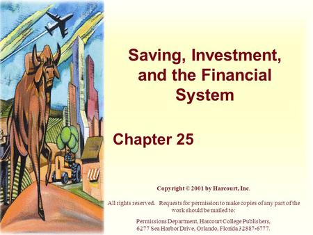 Saving, Investment, and the Financial System Chapter 25 Copyright © 2001 by Harcourt, Inc. All rights reserved. Requests for permission to make copies.