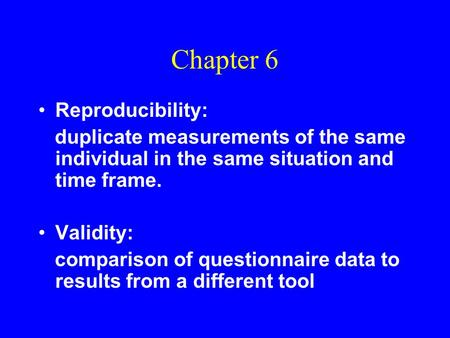 Chapter 6 Reproducibility: duplicate measurements of the same individual in the same situation and time frame. Validity: comparison of questionnaire data.