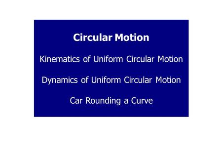 Circular Motion Kinematics of Uniform Circular Motion Dynamics of Uniform Circular Motion Car Rounding a Curve.